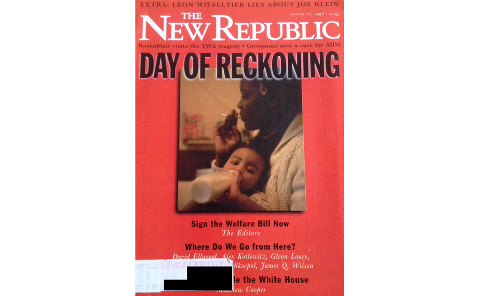 "Cover of The New Republic (above) shows the propaganda fueled by Reagan's welfare queen stereotype: a black woman smokes a cigarette while holding a baby above the headline ""Sign the Welfare Bill Now."""